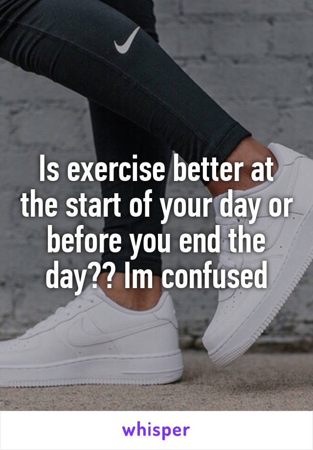 Is exercise better at the start of your day or before you end the day?? Im confused