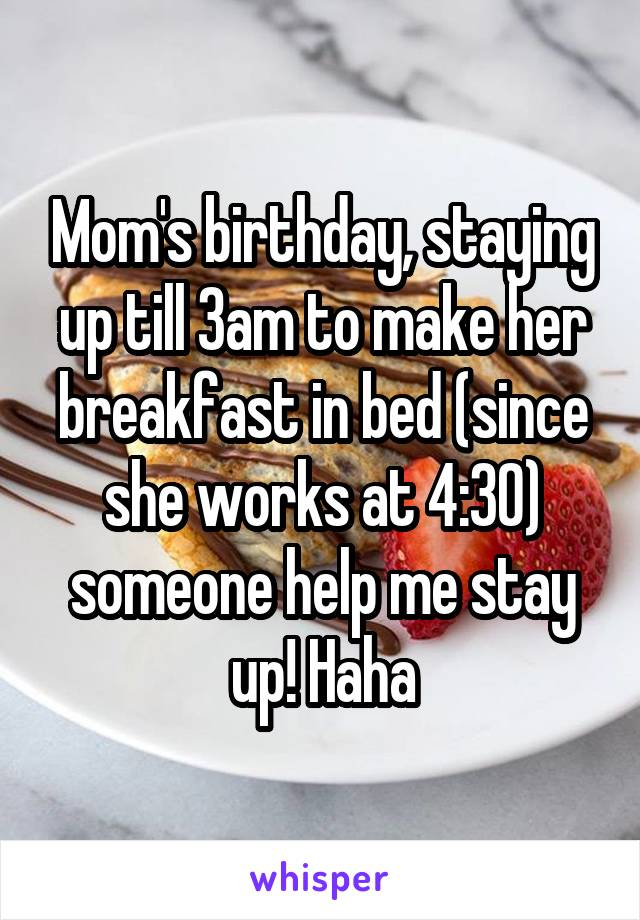 Mom's birthday, staying up till 3am to make her breakfast in bed (since she works at 4:30) someone help me stay up! Haha