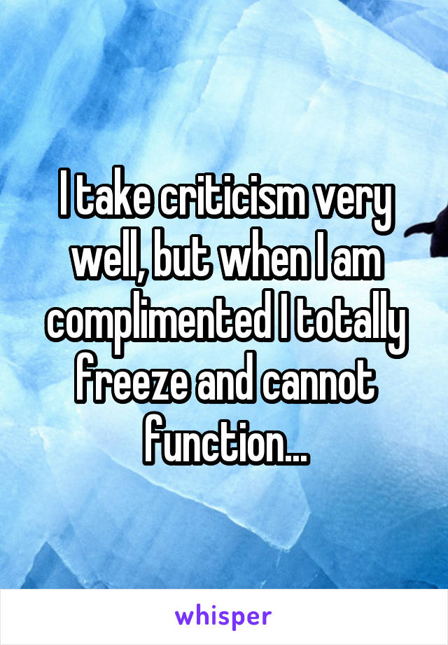 I take criticism very well, but when I am complimented I totally freeze and cannot function...