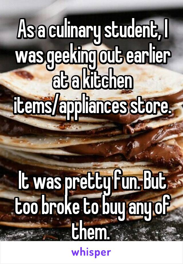 As a culinary student, I was geeking out earlier at a kitchen items/appliances store.   It was pretty fun. But too broke to buy any of them.