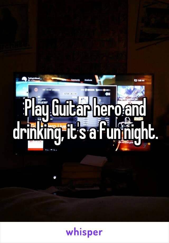 Play Guitar hero and drinking, it's a fun night.