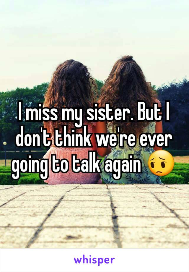 I miss my sister. But I don't think we're ever going to talk again 😔