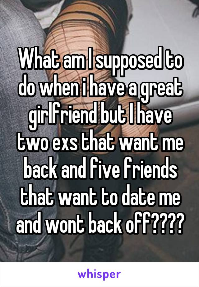 What am I supposed to do when i have a great girlfriend but I have two exs that want me back and five friends that want to date me and wont back off????