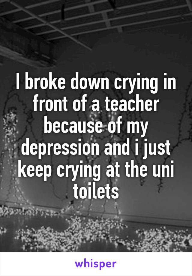 I broke down crying in front of a teacher because of my depression and i just keep crying at the uni toilets