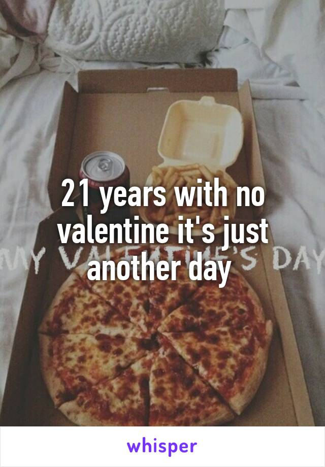 21 years with no valentine it's just another day