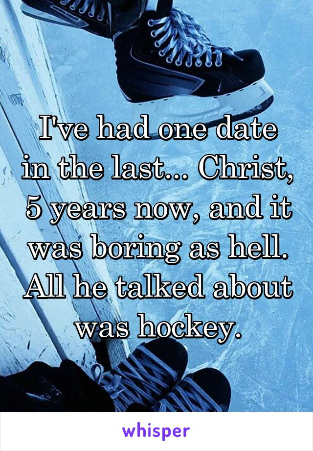 I've had one date in the last... Christ, 5 years now, and it was boring as hell. All he talked about was hockey.