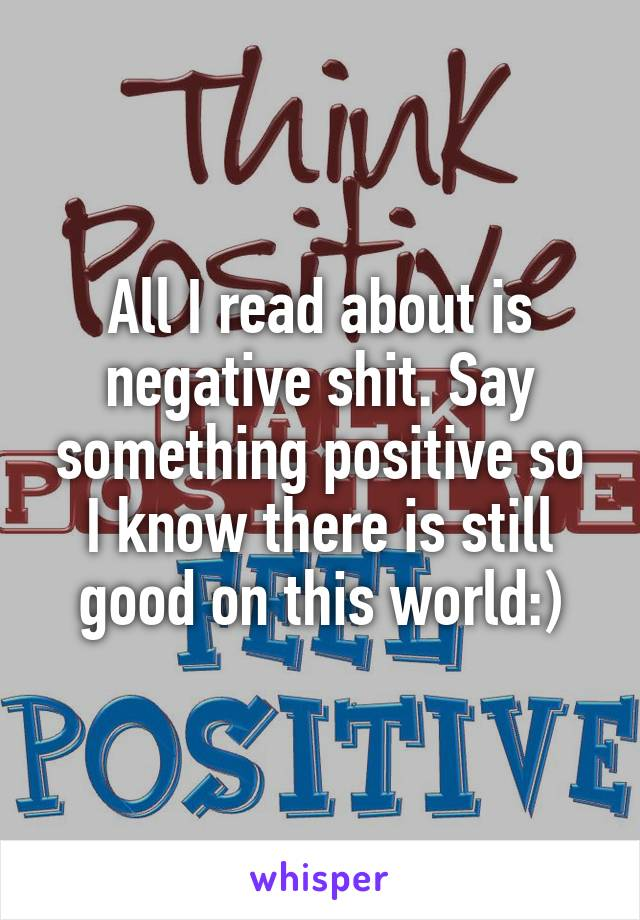 All I read about is negative shit. Say something positive so I know there is still good on this world:)