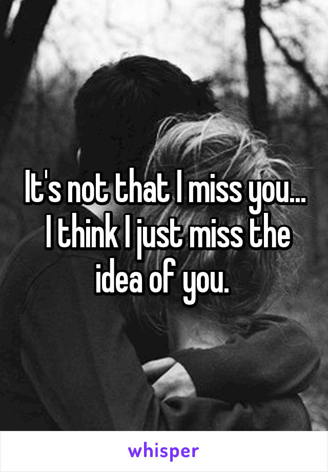 It's not that I miss you...  I think I just miss the idea of you.