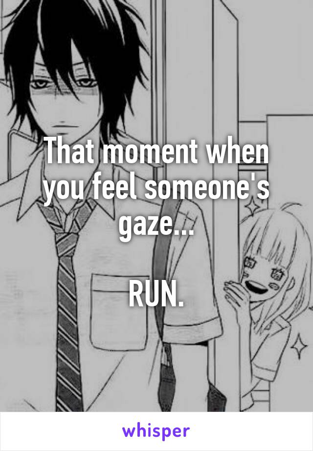 That moment when you feel someone's gaze...  RUN.