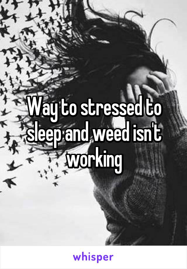 Way to stressed to sleep and weed isn't working