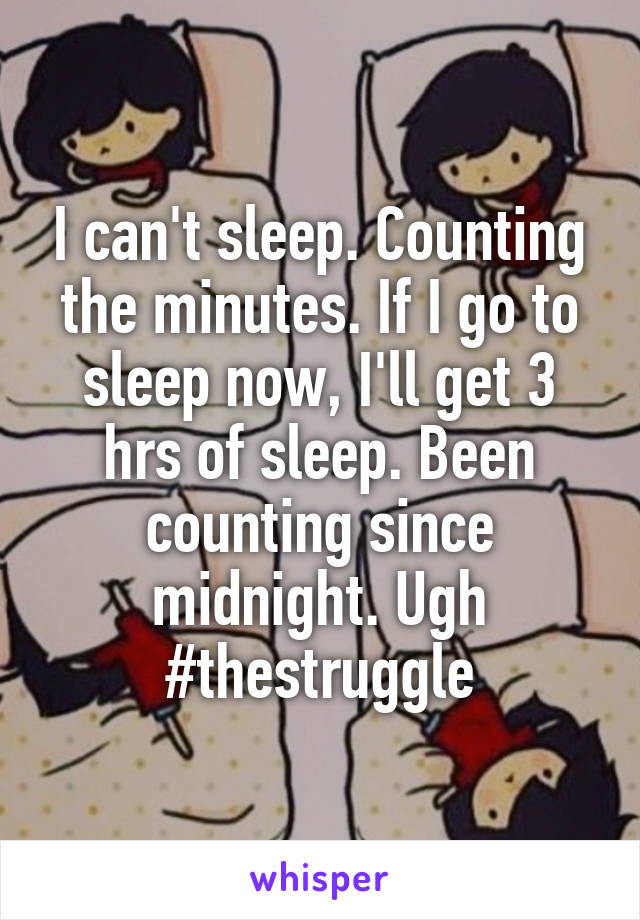 I can't sleep. Counting the minutes. If I go to sleep now, I'll get 3 hrs of sleep. Been counting since midnight. Ugh #thestruggle