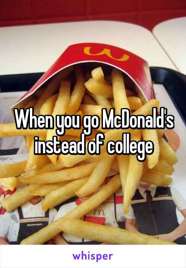 When you go McDonald's instead of college