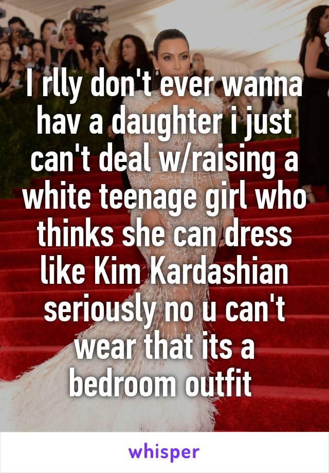 I rlly don't ever wanna hav a daughter i just can't deal w/raising a white teenage girl who thinks she can dress like Kim Kardashian seriously no u can't wear that its a bedroom outfit