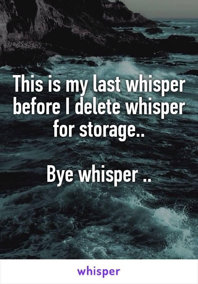 This is my last whisper before I delete whisper for storage..  Bye whisper ..