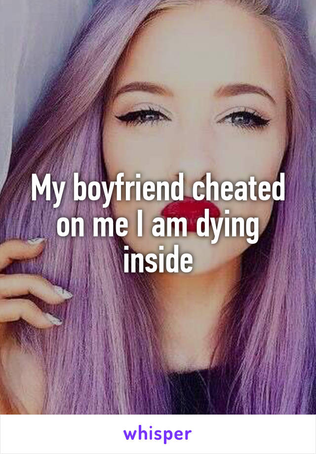 My boyfriend cheated on me I am dying inside