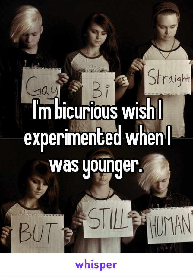 I'm bicurious wish I experimented when I was younger.