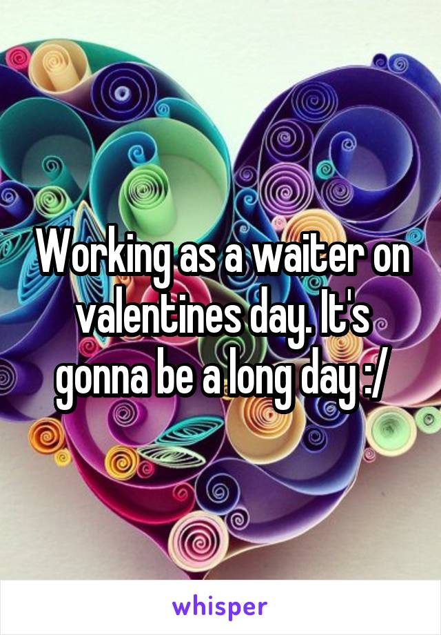 Working as a waiter on valentines day. It's gonna be a long day :/