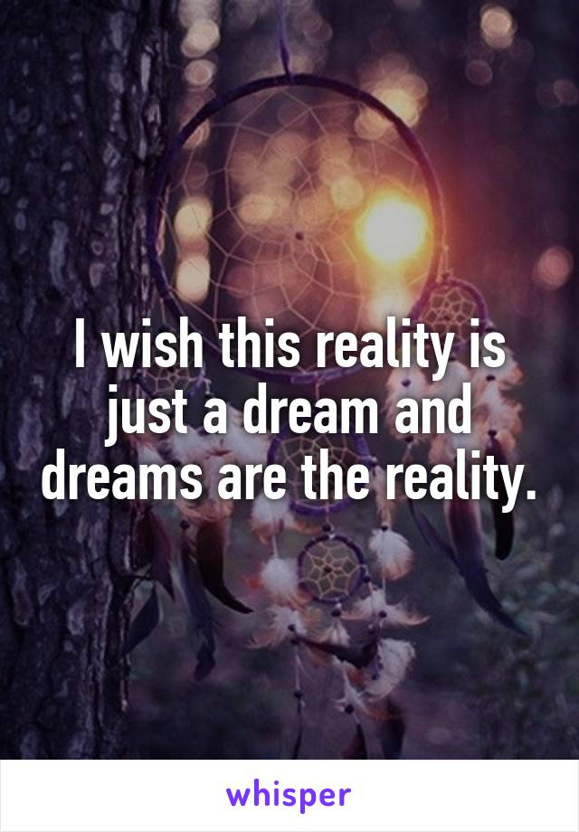 I wish this reality is just a dream and dreams are the reality.