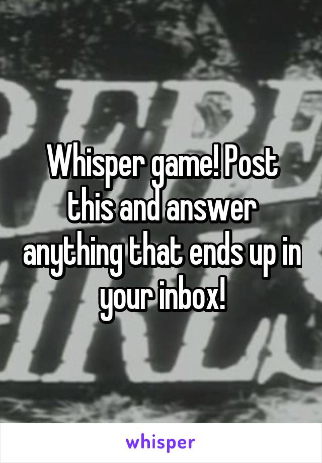 Whisper game! Post this and answer anything that ends up in your inbox!