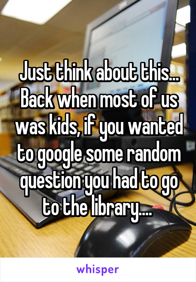 Just think about this... Back when most of us was kids, if you wanted to google some random question you had to go to the library....
