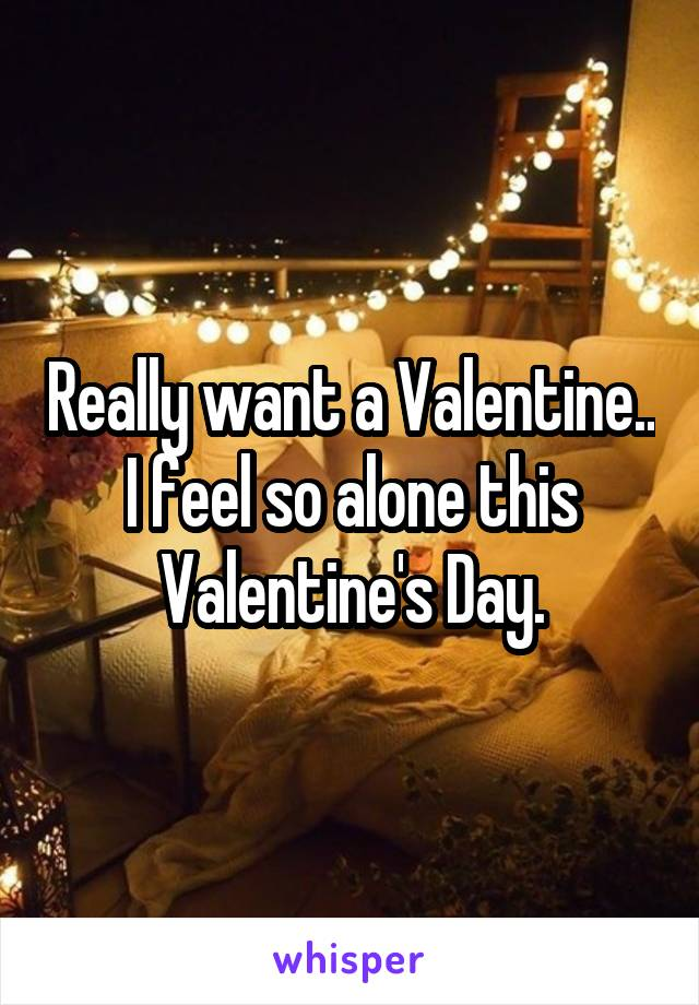 Really want a Valentine.. I feel so alone this Valentine's Day.