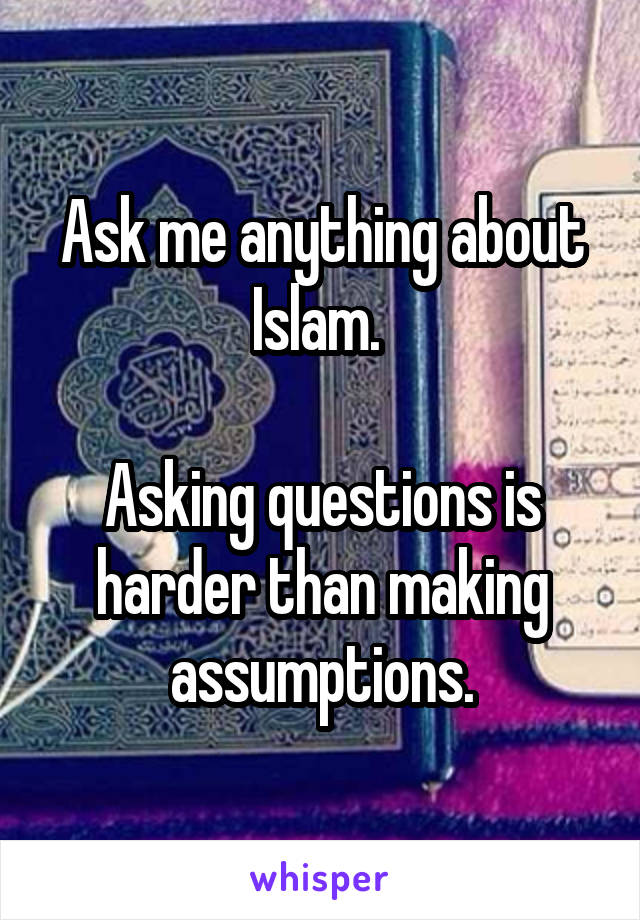 Ask me anything about Islam.   Asking questions is harder than making assumptions.