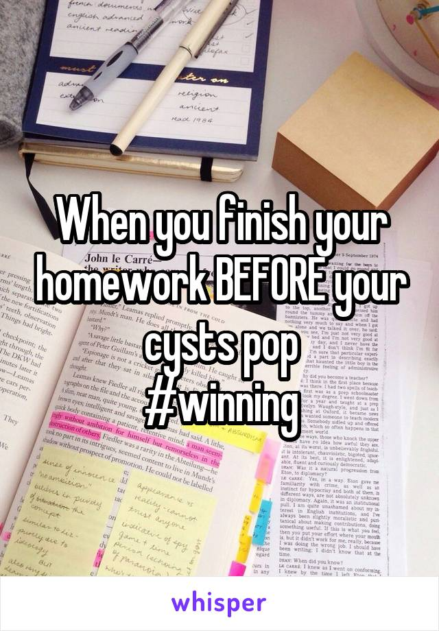 When you finish your homework BEFORE your cysts pop #winning