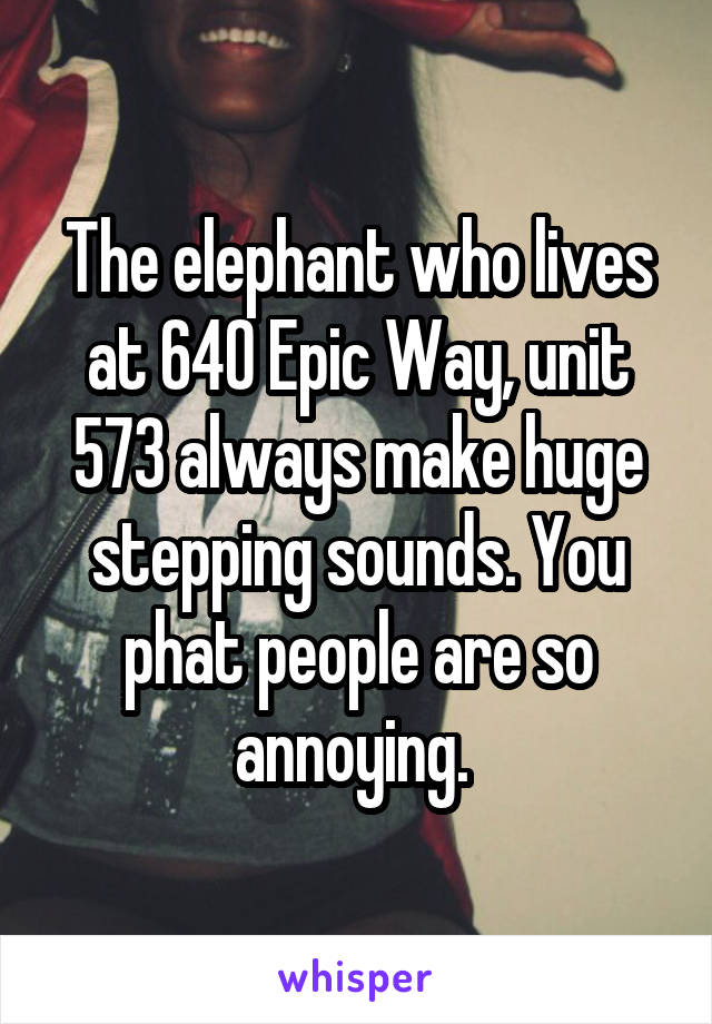 The elephant who lives at 640 Epic Way, unit 573 always make huge stepping sounds. You phat people are so annoying.