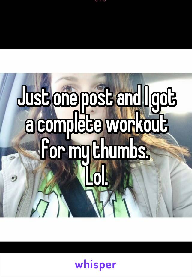 Just one post and I got a complete workout for my thumbs.  Lol.