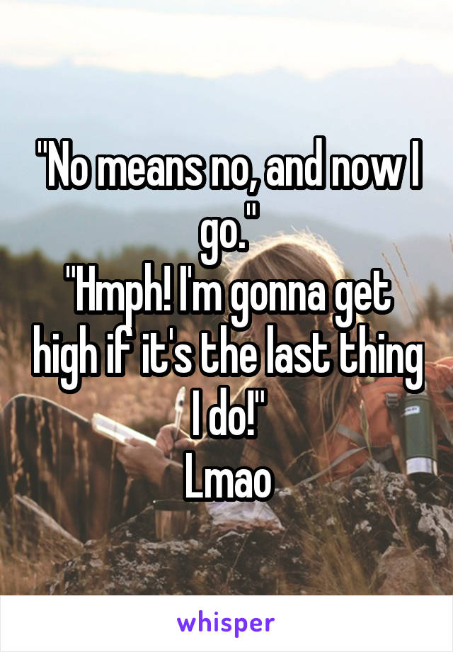 """No means no, and now I go."" ""Hmph! I'm gonna get high if it's the last thing I do!"" Lmao"