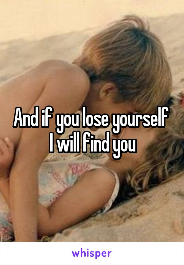 And if you lose yourself  I will find you