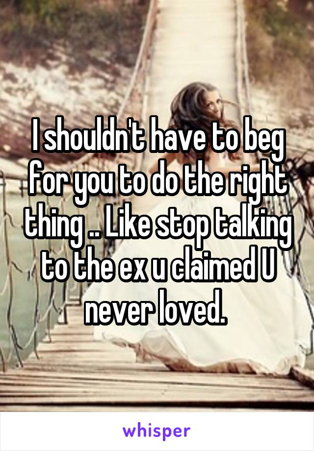 I shouldn't have to beg for you to do the right thing .. Like stop talking to the ex u claimed U never loved.