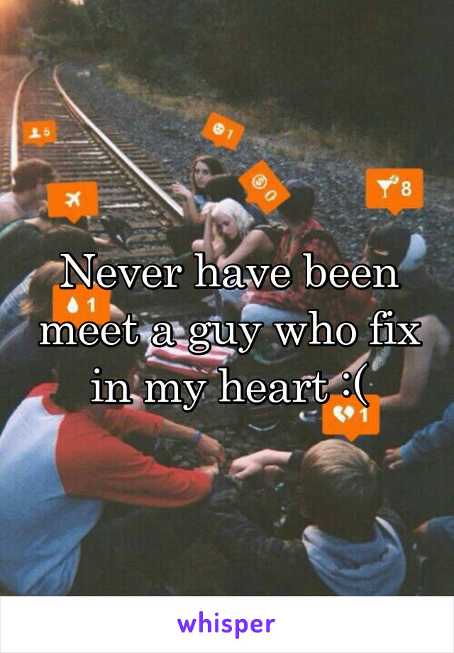 Never have been meet a guy who fix in my heart :(