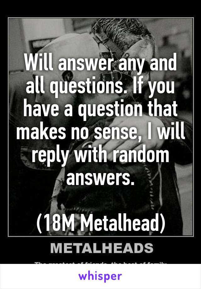 Will answer any and all questions. If you have a question that makes no sense, I will reply with random answers.  (18M Metalhead)