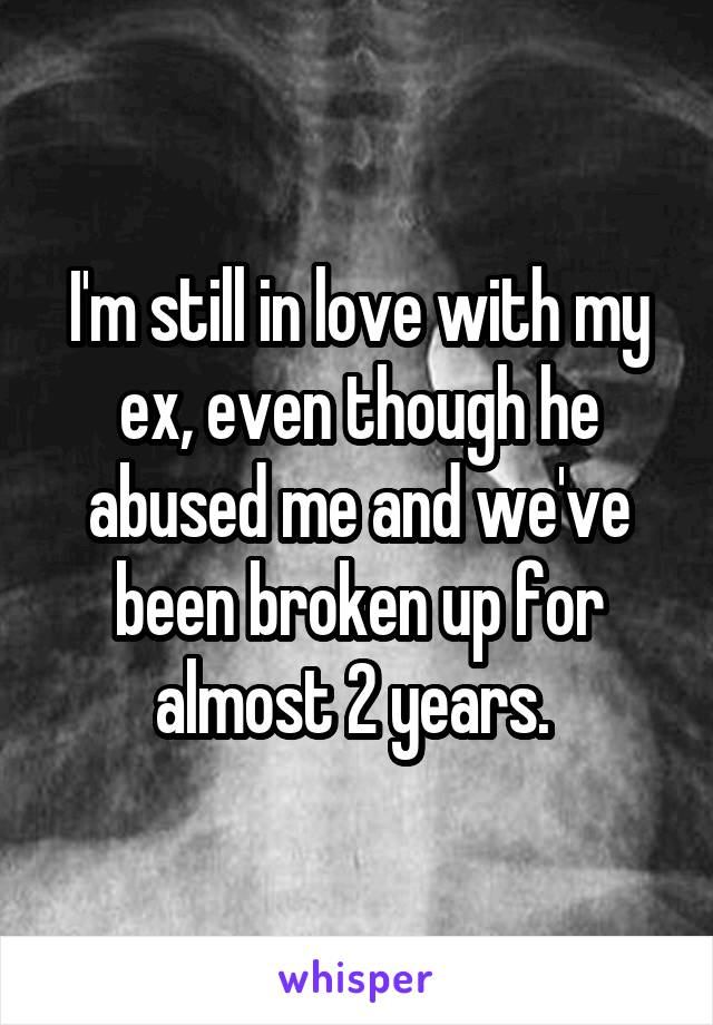 I'm still in love with my ex, even though he abused me and we've been broken up for almost 2 years.