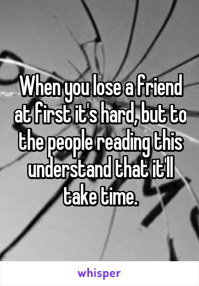 When you lose a friend at first it's hard, but to the people reading this understand that it'll take time.