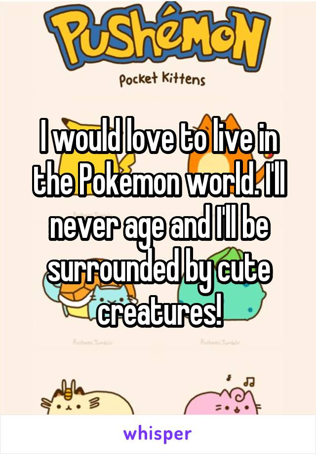 I would love to live in the Pokemon world. I'll never age and I'll be surrounded by cute creatures!