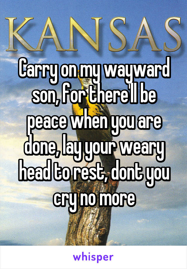 Carry on my wayward son, for there'll be peace when you are done, lay your weary head to rest, dont you cry no more