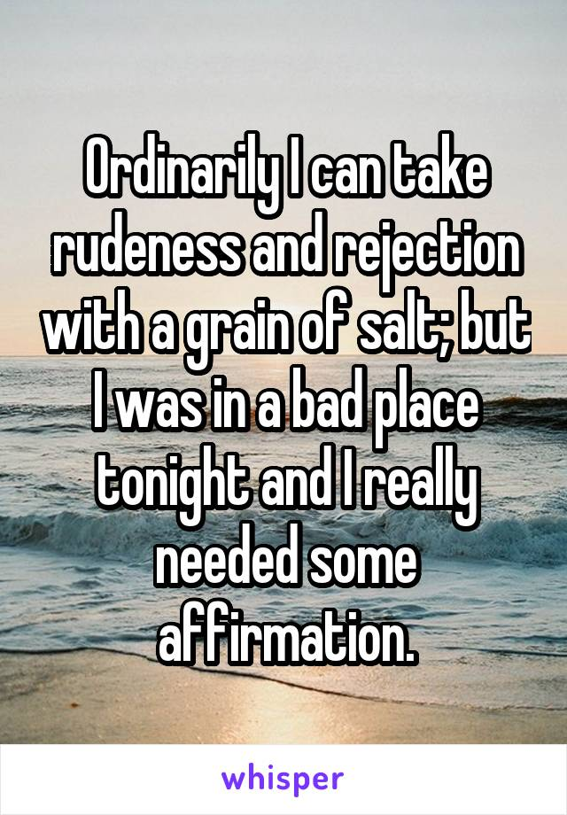 Ordinarily I can take rudeness and rejection with a grain of salt; but I was in a bad place tonight and I really needed some affirmation.