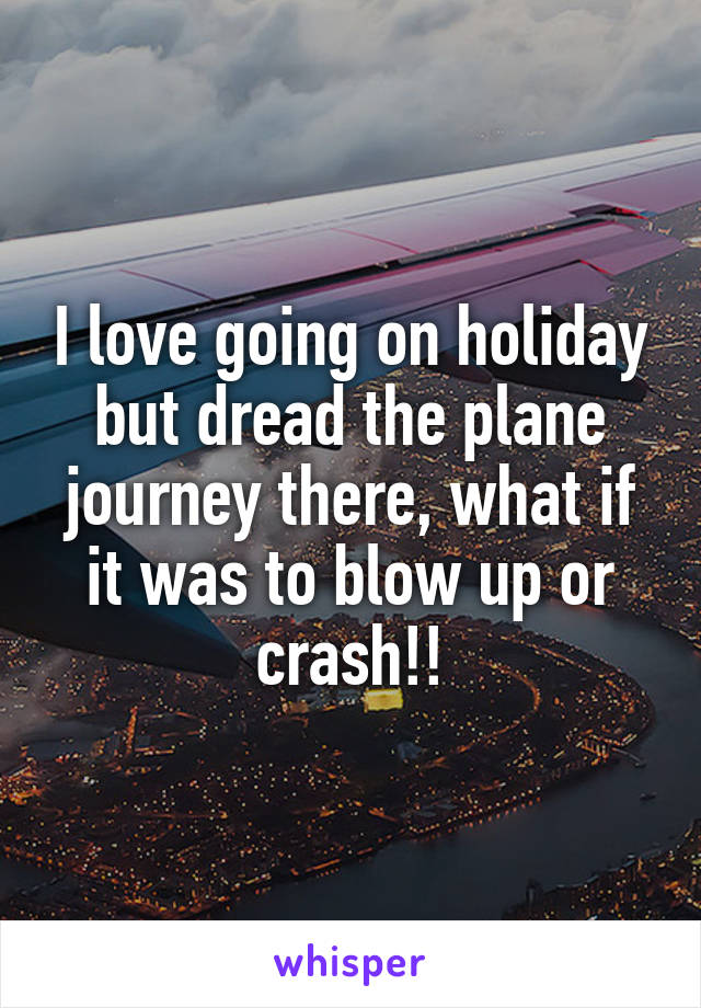 I love going on holiday but dread the plane journey there, what if it was to blow up or crash!!