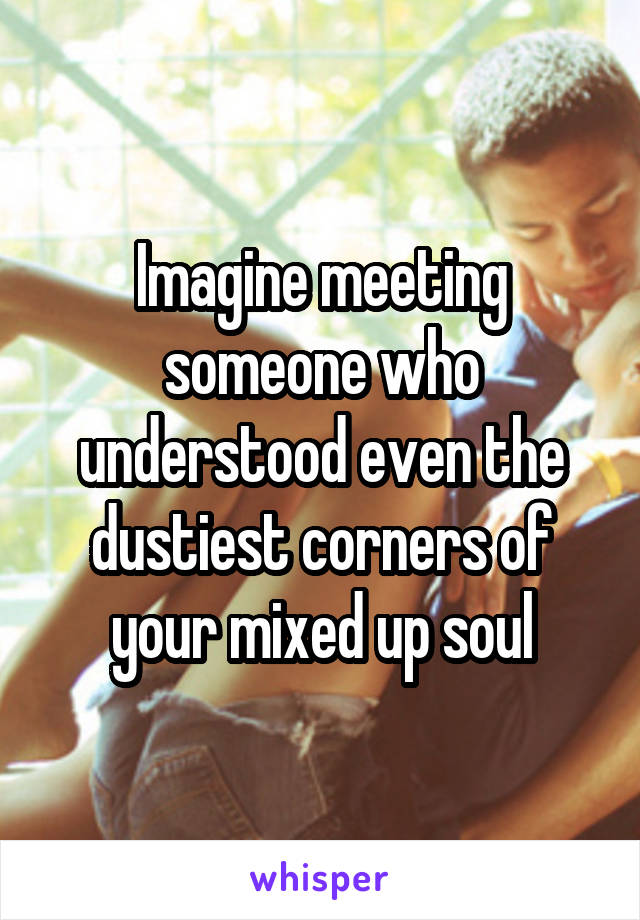 Imagine meeting someone who understood even the dustiest corners of your mixed up soul