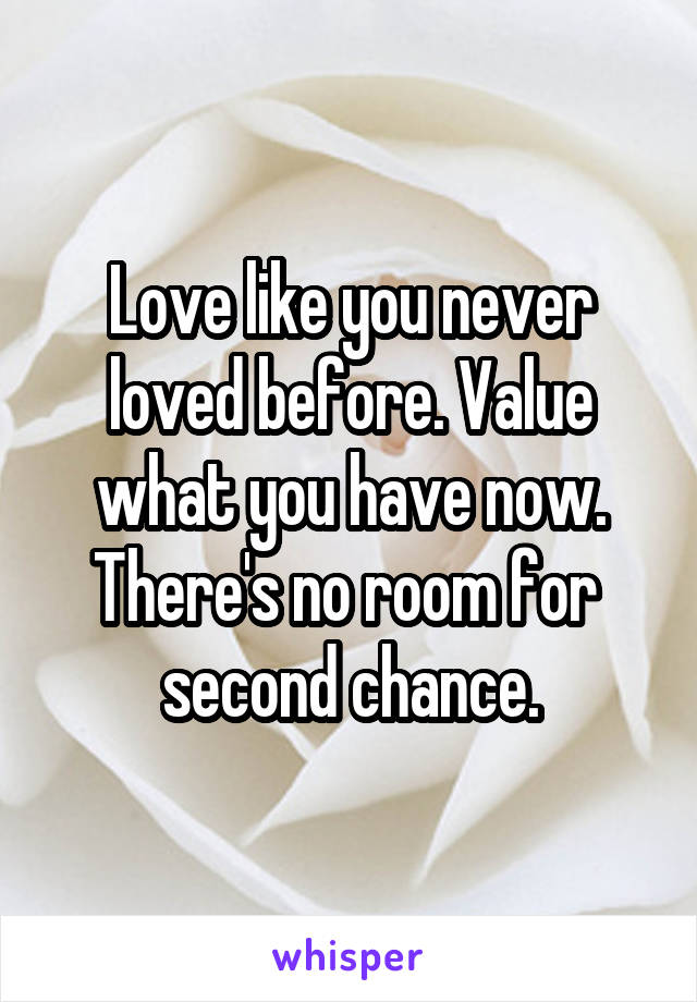 Love like you never loved before. Value what you have now. There's no room for  second chance.