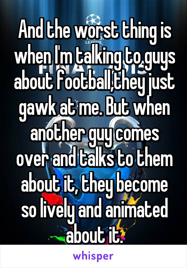 And the worst thing is when I'm talking to guys about football,they just gawk at me. But when another guy comes over and talks to them about it, they become so lively and animated about it.