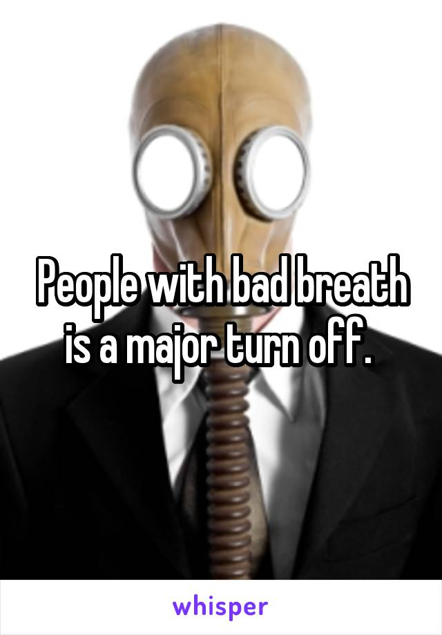 People with bad breath is a major turn off.