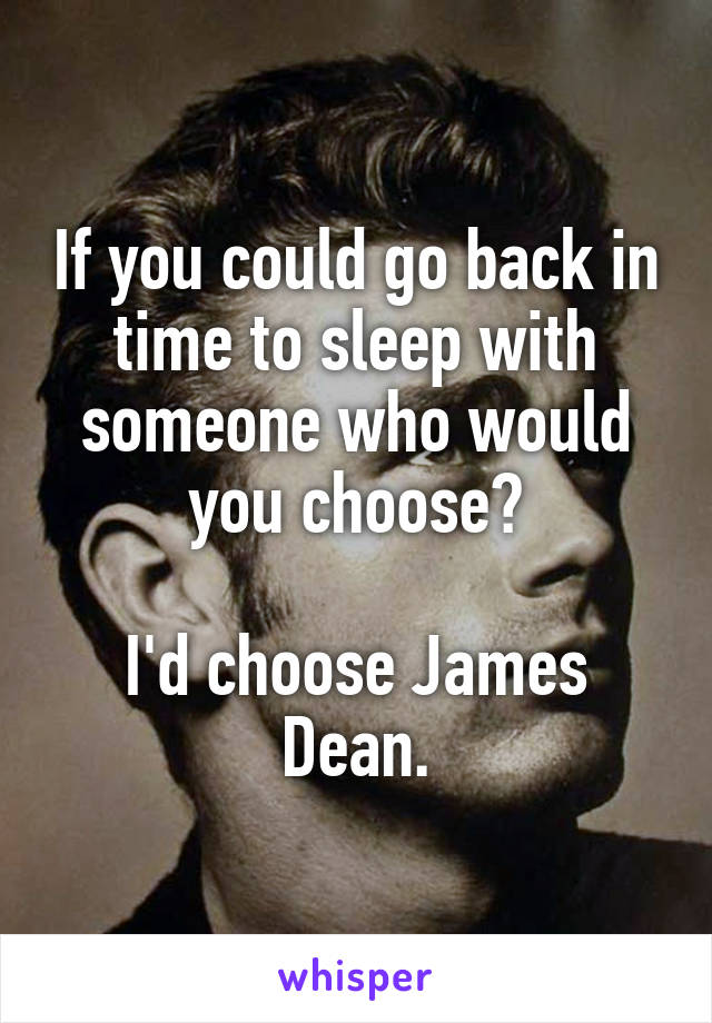 If you could go back in time to sleep with someone who would you choose?  I'd choose James Dean.