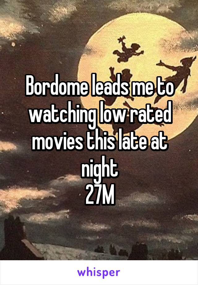 Bordome leads me to watching low rated movies this late at night 27M