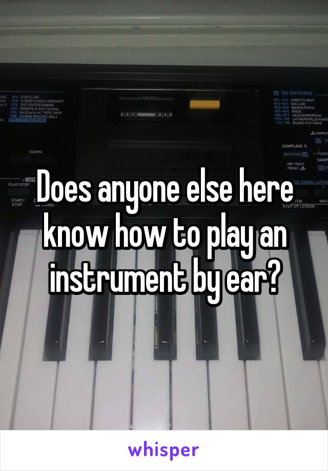 Does anyone else here know how to play an instrument by ear?