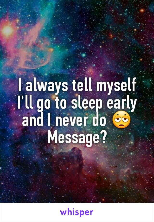 I always tell myself I'll go to sleep early and I never do 😩 Message?