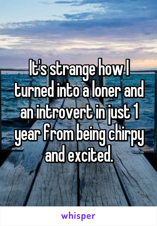 It's strange how I turned into a loner and an introvert in just 1 year from being chirpy and excited.