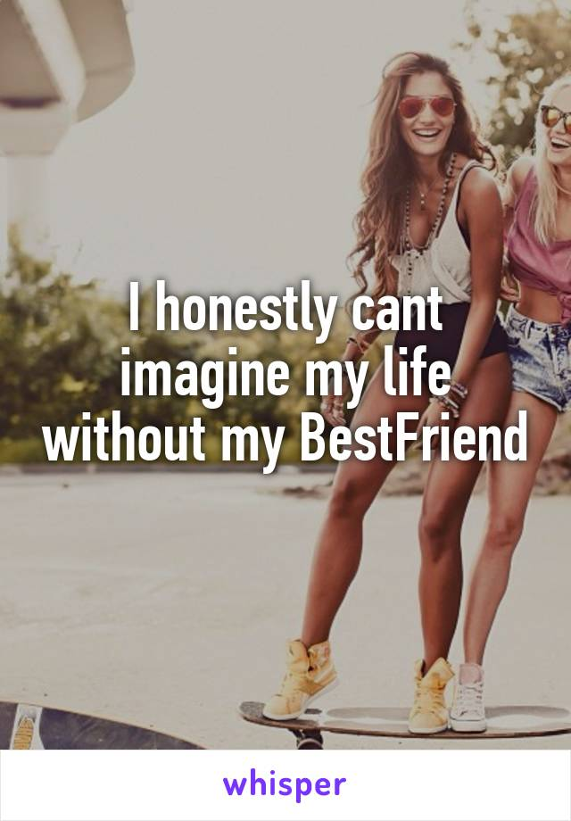 I honestly cant imagine my life without my BestFriend